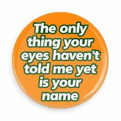 Funny Buttons - Custom Buttons - Promotional Badges - Funny Pick Up Line Pins - Wacky Buttons - The only thing your eyes haven't told me yet is your name