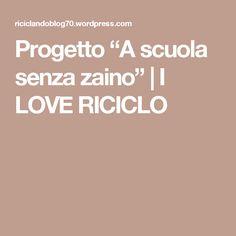 """Progetto """"A scuola senza zaino""""   I LOVE RICICLO"""