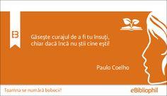"""""""Găsește curajul de a fi tu însuți, chiar dacă încă nu știi cine ești."""" - Paulo Coelho"""