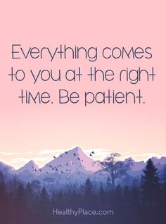 Positive Quote: Everything comes to you at the right time. Be patient. www.HealthyPlace.com