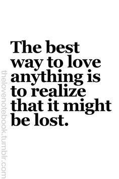 Words to Remember ... The best way to love anything is to realize that it might be lost #Love #Quotes #Words #Sayings #Life #Inspiration