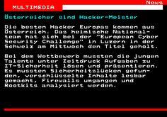 463.1. News MULTIMEDIA. Österreicher sind Hacker-Meister. Die besten Hacker Europas kommen aus Österreich. Das heimische National- team hat sich bei der European Cyber Security Challenge in Luzern in der Schweiz am Mittwoch den Titel geholt. Bei dem Wettbewerb mussten die jungen Talente unter Zeitdruck Aufgaben zu IT-Sicherheit lösen und präsentieren. Es mussten Sicherheitslücken gefun- den, verschlüsselte Inhalte lesbar gemacht, Firewalls umgangen und Rootkits analysiert werden. Windows Mobile, Multimedia, Smartphone, Ab Sofort, Challenge, Android, Mathematical Analysis, Auto Manufacturers, Lucerne