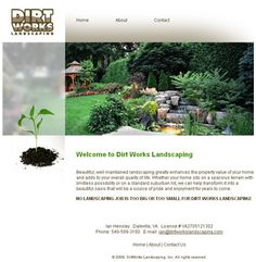 Dirt Works Landscaping at http://www.dirtworkslandscaping.com. Hand-coded HTML with search engine optimization and submission. Design by Sue England at http://www.senglanddesign.com.