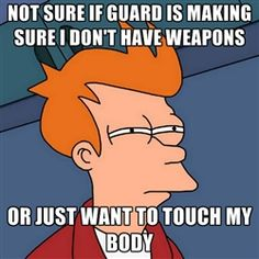 Futurama Fry - Not sure if guard is making sure I don't have weapons or just want to touch my body