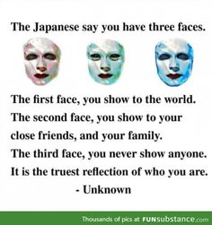 The Japanese say you have three faces. The first face, you show to the world. The second face, you show to your close friends, and your family. The third face, you never show anyone. It is the truest reflection of who you are. True Quotes, Words Quotes, Best Quotes, Motivational Quotes, Inspirational Quotes, Truth Sayings, Awesome Quotes, Funny Sayings, Weird Facts