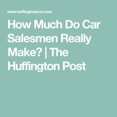 How Much Do Car Salesmen Really Make? | The Huffington Post