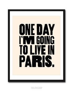 One Day I'm Going to Live In Paris - Print in Cream and Black - 8x10 inch on A4. $19.00, via Etsy.