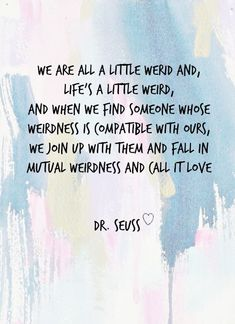 """Free Printable - Dr. Seuss Love Quote ll """"We are all a little weird and, life's a little weird, and when we find someone whose weirdness is compatible with ours, we join up with them and fall in mutual weirdness and call it love."""" ll uniquelywomen.net"""