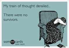 Funny Ecard: My train of thought derailed... There were no survivors.