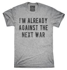 I'm Already Against The Next War T-Shirt, Hoodie, Tank Top