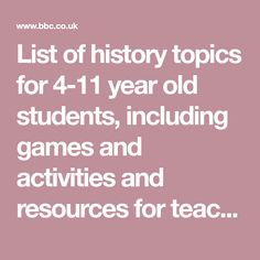List of history topics for 4-11 year old students, including games and activities and resources for teaches and parents.
