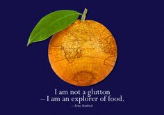 """I am not a glutton - I am an explorer of food."" ~ Emma Bombeck"
