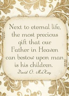"LDS Printables: ""Next to eternal life, the most precious gift that our Father in Heaven can bestow upon man is his children."" ~ David O McKay Lds Quotes, Quotable Quotes, Great Quotes, Gospel Quotes, Mormon Quotes, Religious Quotes, Prophet Quotes, Awesome Quotes, Kahlil Gibran"
