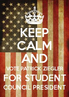 KEEP CALM AND VOTE PATRICK ZIEGLER FOR STUDENT COUNCIL PRESIDENT