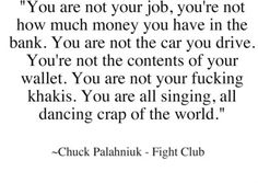 You are not special, you are not a beautiful or unique snowflake.  Fight Club
