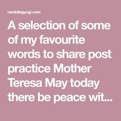 A selection of some of my favourite words to share post practice Mother Teresa May today there be peace within. May you trust that you are exactly where you are meant to be. May you not forget the infinite possibilities that are born of faith in yourself and others. May you use the gifts that…