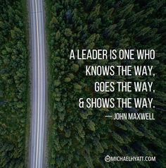 """""""A leader is one who knows the way, goes the way, and shows the way."""" — John Maxwell https://michaelhyatt.com/shareable-images"""