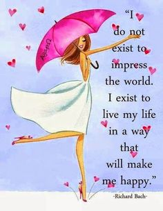 Quotes about Happiness : I do not exist to impress the world. I exist to live my life in a way that will