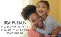 Have Patience: 5 Ways For Moms To Slow Down And Enjoy Motherhood. Beautiful post from @Mama Knows It All