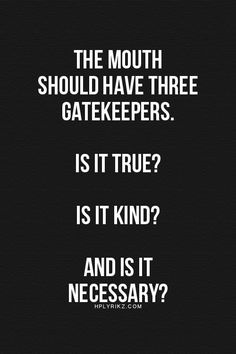 The mouth should have three gate keepers: Is it true? Is it kind? And is it necessary?