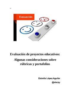 Evaluación de proyectos educativos: Algunas consideraciones sobre rúbricas y portafolios Estrella López Aguilar @starpy