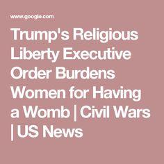 Trump's Religious Liberty Executive Order Burdens Women for Having a Womb | Civil Wars | US News