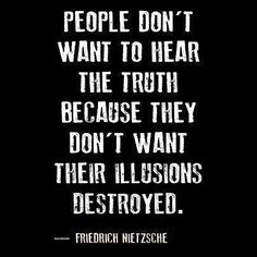 """Sometimes people don't want to hear the truth because they don't want their illusions destroyed.""   ~ Friedrich Nietzsche  http://www.goodreads.com/quotes/12799-sometimes-people-don-t-want-to-hear-the-truth-because-they"