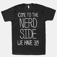 Come to the nerd side! We Have 3.14. Everyone loves Pi! The American Apparel Athletic T-shirt is a cotton, poly & rayon blend, ultra-soft t-shirt with a vintage style cut