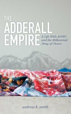 The Adderall Empire: A Life With ADHD and the Millennials' Drug of Choice by Andrew K. Smith