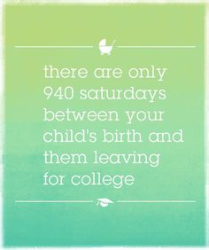 There are only 940 Saturdays between your child's birth and them leaving for college - so use them wisely!!