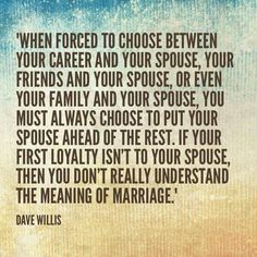 Dave Willis marriage quote davewillis.org when forced to choose between career friends family and your spouse choose your spouse ahead of hte rest first loyalty is for spouse that's the true meaning of marriage