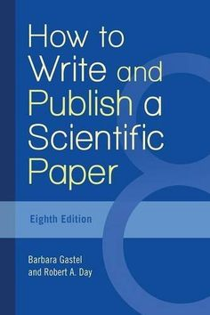 How to write and publish a scientific paper / Barbara Gastel and Robert A. Day