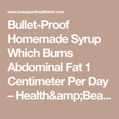 Bullet-Proof Homemade Syrup Which Burns Abdominal Fat 1 Centimeter Per Day – Health&Beauty