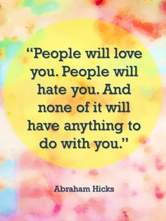 people will love you. people will hate you. and none of it will have anything to do with you. abraham hicks.