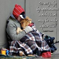 Do not judge by appearances a rich heart may be under a poor coat. -Swedish proverb