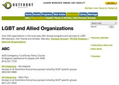 OutFront Minnesota - LGBT and Allied Organizations - This is a website that offers information to those located in Minnesota, but they are a national organization. This website would be a good resource for someone in the GLBT community, a parent, grandparent, friend, or GLBT person. This organization provides information on groups like PFLAG, how to volunteer, and other resources that would be helpful for someone who is GLBT.