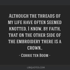 Corrie ten Boom quote: Although the threads of my life have often seemed knotted, I know, by faith, that on the other side of the embroidery there is a crown. Faith Quotes, Me Quotes, Cool Words, Wise Words, Thomas Jefferson Quotes, Great Quotes, Inspirational Quotes, Corrie Ten Boom, Quotes About God