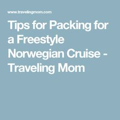 Tips for Packing for a Freestyle Norwegian Cruise - Traveling Mom