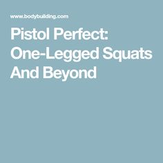 Pistol Perfect: One-Legged Squats And Beyond