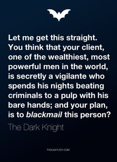 """""""Let me get this straight. You think that your client, one of the wealthiest, most powerful men in the world, is secretly a vigilante who spends his nights beating criminals to a pulp with his bare hands; and your plan, is to blackmail this person?""""  — The Dark Knight"""