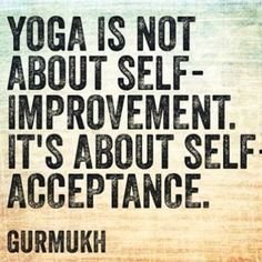 Yoga teaches us to accept who we are. Yoga touches one profoundly exposing the darkness in each of us so we may find light. Namaste