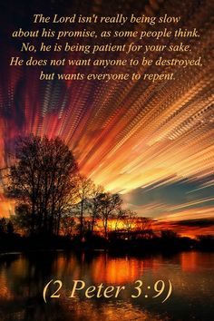 The Lord isn't really being slow about his promise, as some people think. No, he is being patient for your sake. He does not want anyone to be destroyed, but wants everyone to repeat.  Peter 3:9