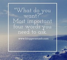 """""""What do you Want?""""-Most Important Four Words you Need to Ask. - BloggersMash"""