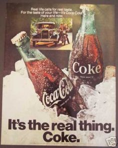 Coke.  It's the real thing! ~ 1970s Coca-Cola Advertisement