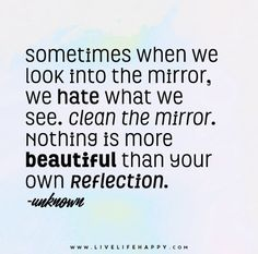 Sometimes when we look into the mirror we hate what we see. Clean the mirror. Nothing is more beautiful than your own reflection.