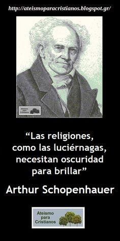 ... Las religiones, como las luciérnagas, necesitan oscuridad para brillar. Arthur Schopenhauer.