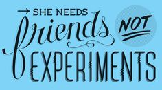 She Needs Friends Not Experiments