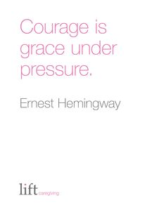 Courage is grace under pressure. Ernest Hemingway For more inspirational quotes go to: https://www.liftcaregiving.com/articles/single/inspirational-quotes/
