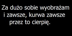 Za dużo sobie wyobrażam, przez to cierpię Daily Quotes, True Quotes, Best Quotes, Motivational Quotes, Deep Sentences, Sad Texts, Text Memes, Sad Life, Just Friends