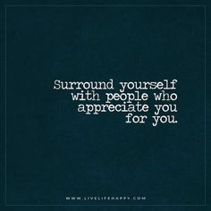 Surround yourself with people who appreciate you for you. - Unknown